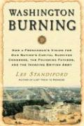 Washington Burning: How a Frenchman's Vision for Our Nation's Capital Survived Congress, the Founding Fathers, and the Invading British Ar