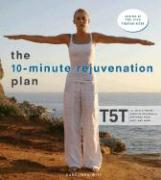 The 10-Minute Rejuvenation Plan: T5t: The Revolutionary Exercise Program That Restores Your Body and Mind
