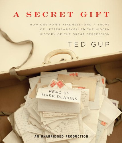 A Secret Gift: How One Man's Kindness--and a Trove of Letters--Revealed the Hidden History of the Great Depression - Ted Gup