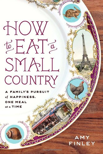 How to Eat a Small Country: A Family's Pursuit of Happiness, One Meal at a Time - Amy Finley