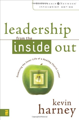 Leadership from the Inside Out: Examining the Inner Life of a Healthy Church Leader (Leadership Network Innovation Series) - Kevin G. Harney