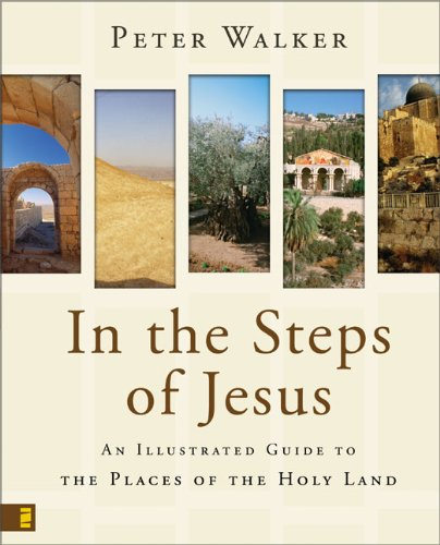 In the Steps of Jesus: An Illustrated Guide to the Places of the Holy Land - Peter Walker