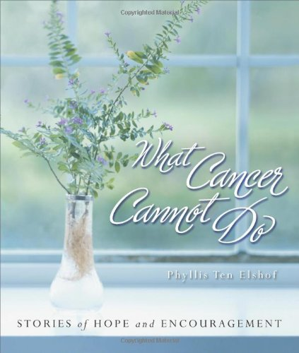 What Cancer Cannot Do : Stories of Hope and Encouragement - Phyllis Ten Elshof