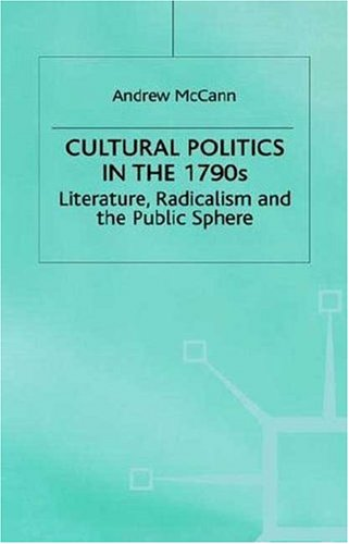 Cultural Politics in the 1790s: Literature, Radicalism and the Public Sphere (Romanticism in Perspective:Texts, Cultures, Histories) - Andrew McCann