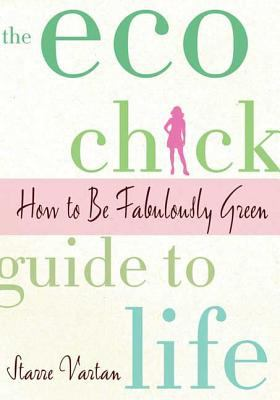The Eco Chick Guide to Life : How to Be Fabulously Green - Starre Vartan
