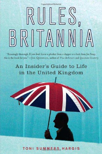 Rules, Britannia: An Insider's Guide to Life in the United Kingdom - Toni Summers Hargis