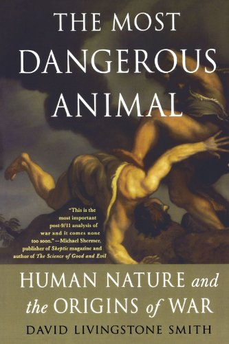 The Most Dangerous Animal: Human Nature and the Origins of War - David Livingstone Smith