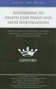 Responding to Health Care Fraud and Abuse Investigations: Leading Lawyers on Responding to Initial Allegations, Minimizing Exposure, and Negotiating S
