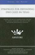 Strategies for Defending DWI Cases in Texas: Leading Lawyers on Understanding DWI and DUI Charges, Analyzing Test Results, and Developing Negotiation