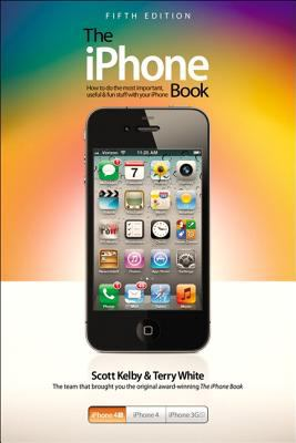 The iPhone Book : How to Do the Most Important Useful and Fun Stuff with Your iPhone - Scott Kelby; Terry White