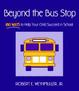 Beyond the Bus Stop: 180 Ways to Help Your Child Succeed in School