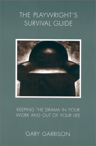 Playwright's Survival Guide: Keeping the Drama in Your Work and Out of Your Life - Gary Garrison