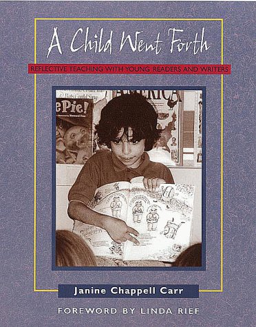 A Child Went Forth: Reflective Teaching with Young Readers and Writers - Janine Chappell Carr