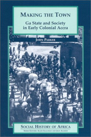 Making the Town: Ga State and Society in Early Colonial Accra (Social History of Africa) - John Parker