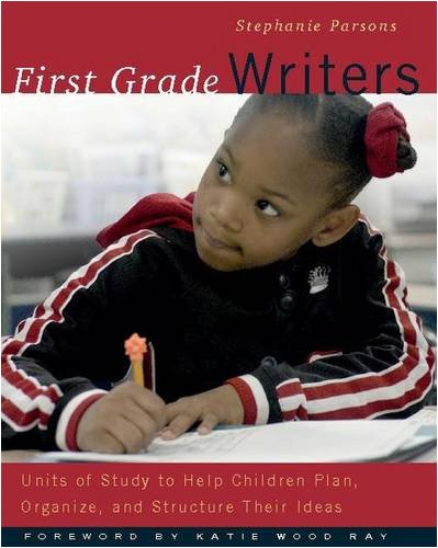 First Grade Writers: Units of Study to Help Children Plan, Organize, and Structure their Ideas - Stephanie Parsons
