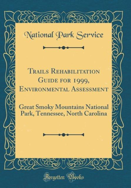 Trails Rehabilitation Guide for 1999, Environmental Assessment: Great Smoky Mountains National Park, Tennessee, North Carolina (Classic Reprint)
