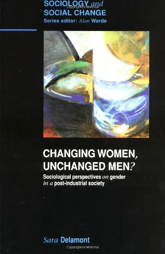 Changing Women, Unchanged Men?: Sociological Perspectives on Gender in a Post-Industrial Society (Sociology and Social Change) - Sara Delamont