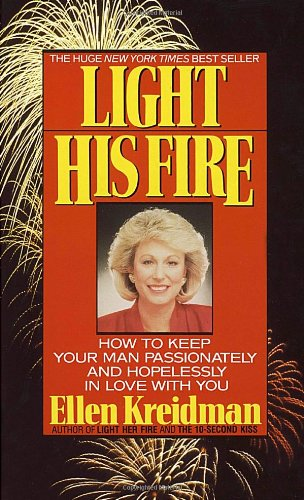 Light His Fire: How to Keep Your Man Passionately and Hopelessly in Love With You - Ellen Kreidman