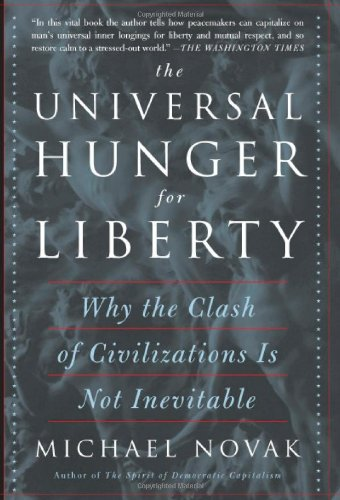 The Universal Hunger for Liberty: Why the Clash of Civilizations Is Not Inevitable - Michael Novak