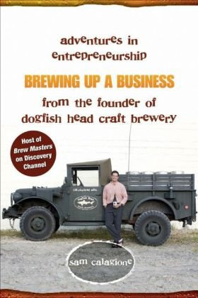 Brewing Up a Business: Adventures in Entrepreneurship from the Founder of Dogfish Head Craft Brewery - Sam Calagione