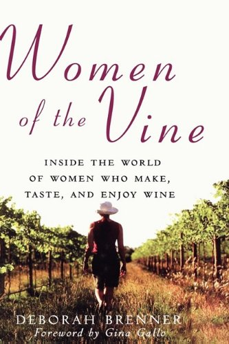 Women of the Vine: Inside the World of Women Who Make, Taste, and Enjoy Wine - Deborah Brenner