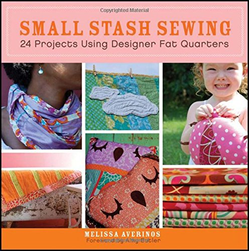 Small Stash Sewing: 24 Projects Using Designer Fat Quarters - Melissa Averinos