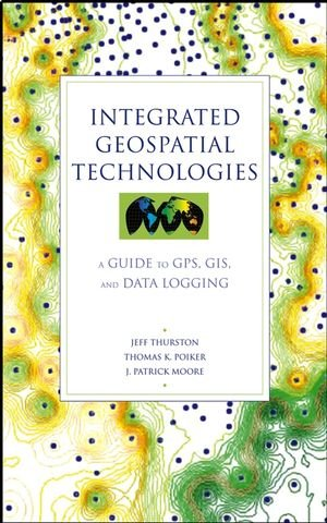 Integrated Geospatial Technologies: A Guide to GPS, GIS, and Data Logging - Jeff Thurston; Thomas K. Poiker; J. Patrick Moore