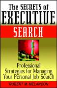 The Secrets of Executive Search: Professionals Strategies for Managing Your Personal Job Search