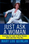 Just Ask a Woman: Cracking the Code of What Women Want and How They Buy