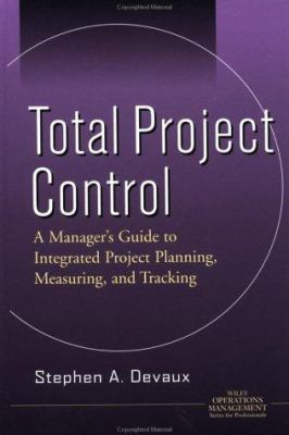 Total Project Control : A Manager's Guide to Integrated Project Planning, Measuring, and Tracking - Stephen A. DeVaux; Stephen A. Devaux