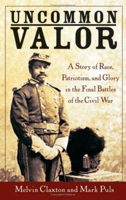 Uncommon Valor : A Story of Race, Patriotism, and Glory in the Final Battles of the Civil War - Melvin Claxton; Mark Puls
