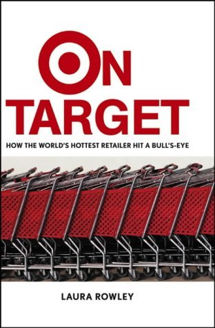 On Target: How the World's Hottest Retailer Hit a Bull's-Eye - Laura Rowley