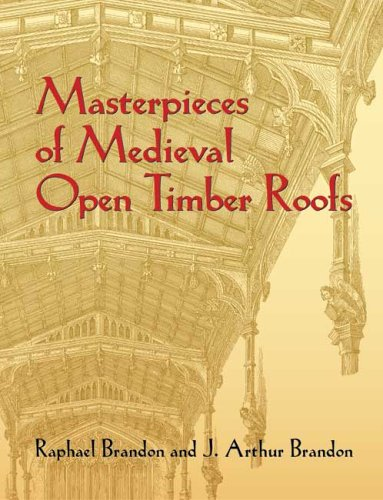 Masterpieces of Medieval Open Timber Roofs (Dover Architecture) - Raphael Brandon; J. Arthur Brandon