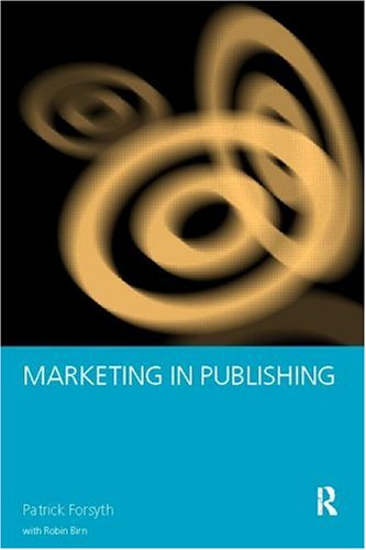 Marketing in Publishing (Studies in the Social History of) - Robin Birn; Patrick Forsyth