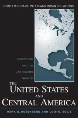 The United States and Central America : Geopolitical Realities and Regional Fragility - Mark B. Rosenberg; Luis G. Solis