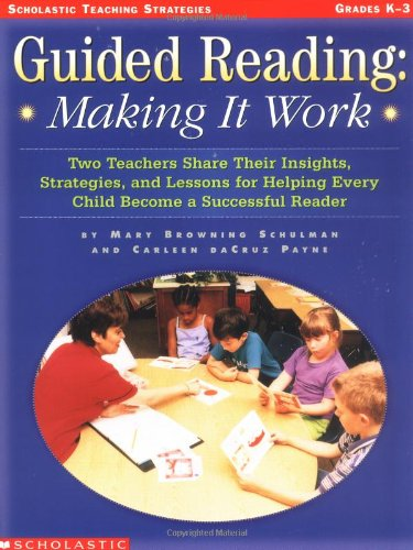 Guided Reading: Making It Work: Two Teachers Share Their Insights, Strategies, and Lessons for Helping Every Child Become a Successful Reade - Mary Schulman, Carleen Payne, Payne Carleen