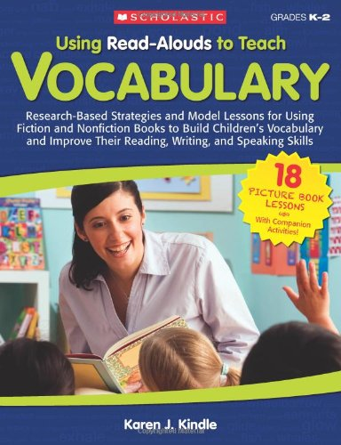 Using Read-Alouds to Teach Vocabulary: Research-Based Strategies and Model Lessons for Using Fiction and Nonfiction Books to Build Children' - Karen Kindle