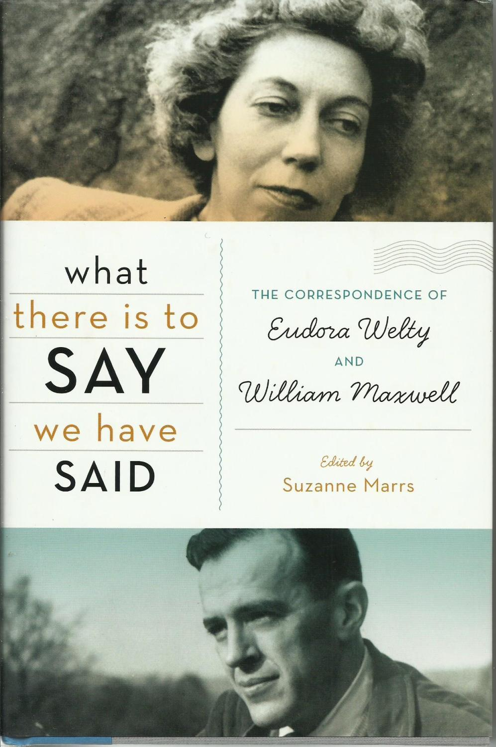 What There is to Say We Have Said :- The Correspondence of Eudora Welty and Willian Maxwell - Welty, Eudora; Maxwell, William; Marrs, Suzanne