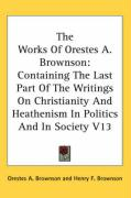 The Works of Orestes A. Brownson: Containing the Last Part of the Writings on Christianity and Heathenism in Politics and in Society V13