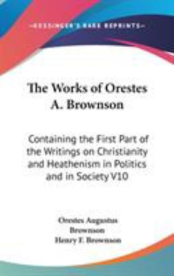 The Works of Orestes a Brownson : Containing the First Part of the Writings on Christianity and Heathenism in Politics and in Society V10 - Orestes A. Brownson
