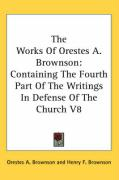The Works of Orestes A. Brownson: Containing the Fourth Part of the Writings in Defense of the Church V8