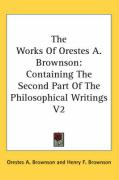The Works of Orestes A. Brownson: Containing the Second Part of the Philosophical Writings V2