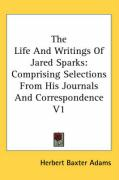 The Life and Writings of Jared Sparks: Comprising Selections from His Journals and Correspondence V1