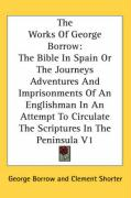 The Works of George Borrow: The Bible in Spain or the Journeys Adventures and Imprisonments of an Englishman in an Attempt to Circulate the Script