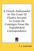 A French Ambassador at the Court of Charles Second: Le Comte de Cominges from His Unpublished Correspondence