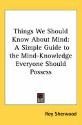 Things We Should Know about Mind: A Simple Guide to the Mind-Knowledge Everyone Should Possess