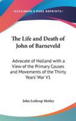 The Life and Death of John of Barneveld : Advocate of Holland with a View of the Primary Causes and Movements of the Thirty Years' War V1 - John Lothrop Motley