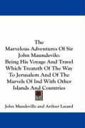The Marvelous Adventures of Sir John Maundevile: Being His Voyage and Travel Which Treateth of the Way to Jerusalem and of the Marvels of Ind with Oth