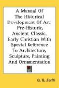 A  Manual of the Historical Development of Art: Pre-Historic, Ancient, Classic, Early Christian with Special Reference to Architecture, Sculpture, Pa