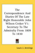 The Correspondence and Diaries of the Late Right Honorable John Wilson Croker V1: Secretary to the Admiralty from 1809 to 1830